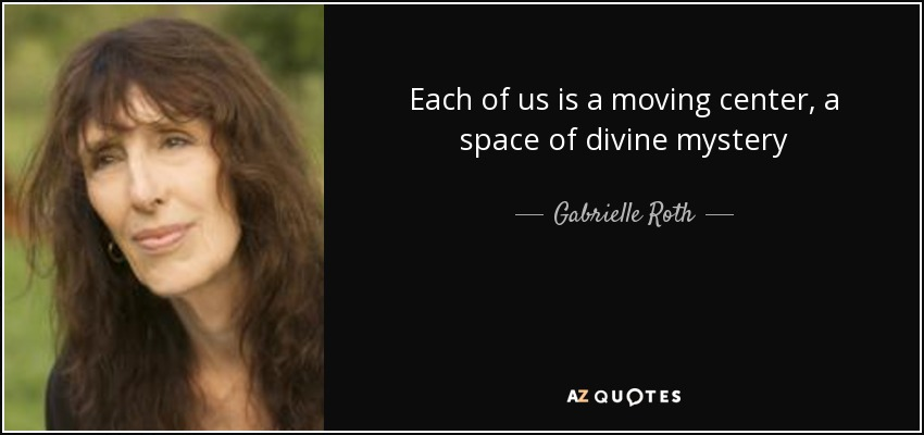 Each of us is a moving center, a space of divine mystery - Gabrielle Roth