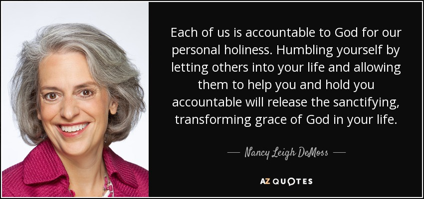 Each of us is accountable to God for our personal holiness. Humbling yourself by letting others into your life and allowing them to help you and hold you accountable will release the sanctifying, transforming grace of God in your life. - Nancy Leigh DeMoss