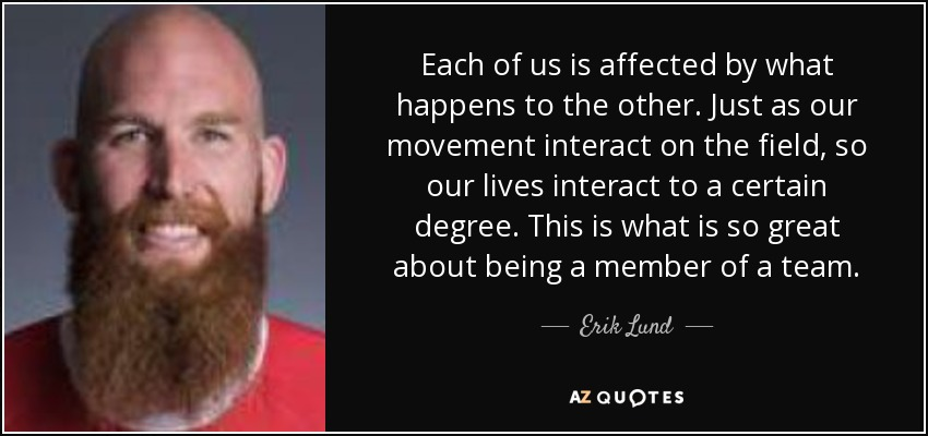 Each of us is affected by what happens to the other. Just as our movement interact on the field, so our lives interact to a certain degree. This is what is so great about being a member of a team. - Erik Lund