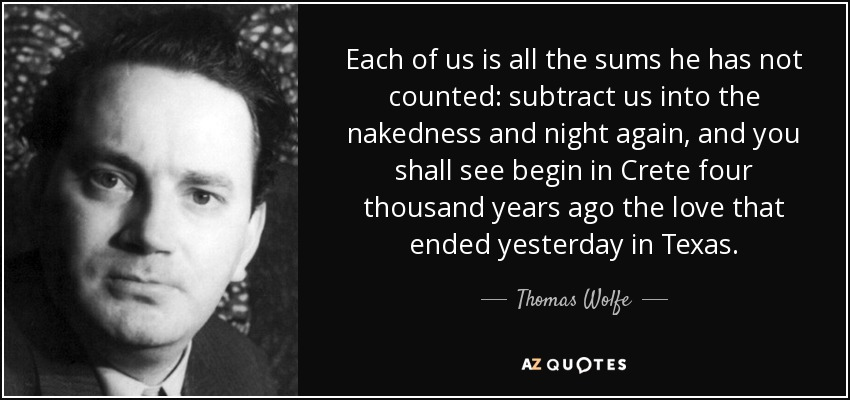 Each of us is all the sums he has not counted: subtract us into the nakedness and night again, and you shall see begin in Crete four thousand years ago the love that ended yesterday in Texas. - Thomas Wolfe