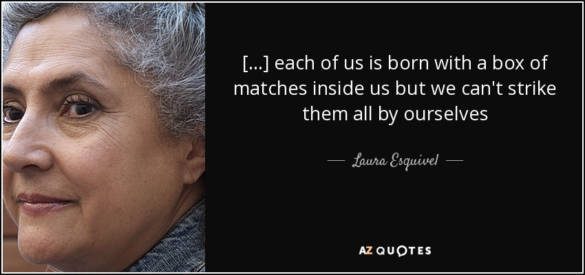 [...] each of us is born with a box of matches inside us but we can't strike them all by ourselves - Laura Esquivel