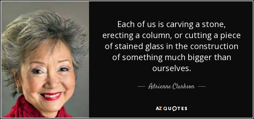Each of us is carving a stone, erecting a column, or cutting a piece of stained glass in the construction of something much bigger than ourselves. - Adrienne Clarkson