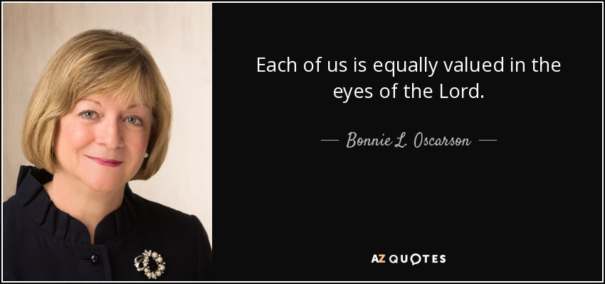 Each of us is equally valued in the eyes of the Lord. - Bonnie L. Oscarson