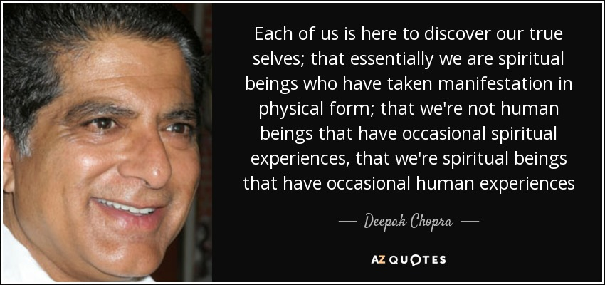 Each of us is here to discover our true selves; that essentially we are spiritual beings who have taken manifestation in physical form; that we're not human beings that have occasional spiritual experiences, that we're spiritual beings that have occasional human experiences - Deepak Chopra