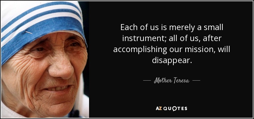 Each of us is merely a small instrument; all of us, after accomplishing our mission, will disappear. - Mother Teresa