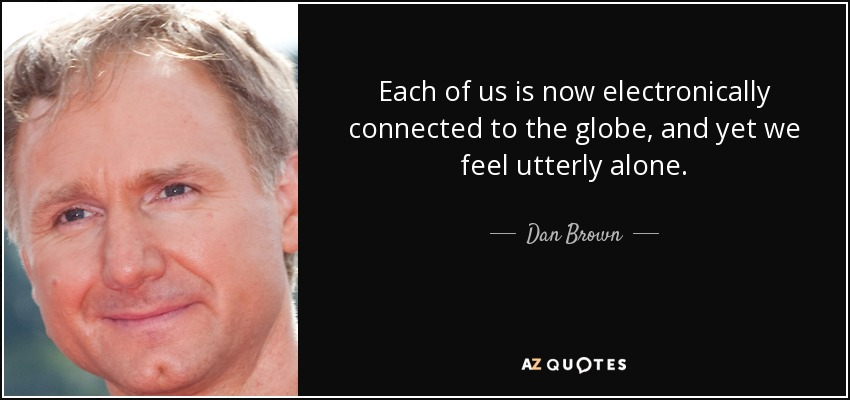 Each of us is now electronically connected to the globe, and yet we feel utterly alone. - Dan Brown