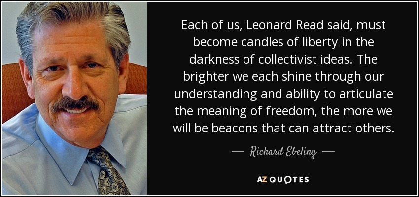 Each of us, Leonard Read said, must become candles of liberty in the darkness of collectivist ideas. The brighter we each shine through our understanding and ability to articulate the meaning of freedom, the more we will be beacons that can attract others. - Richard Ebeling