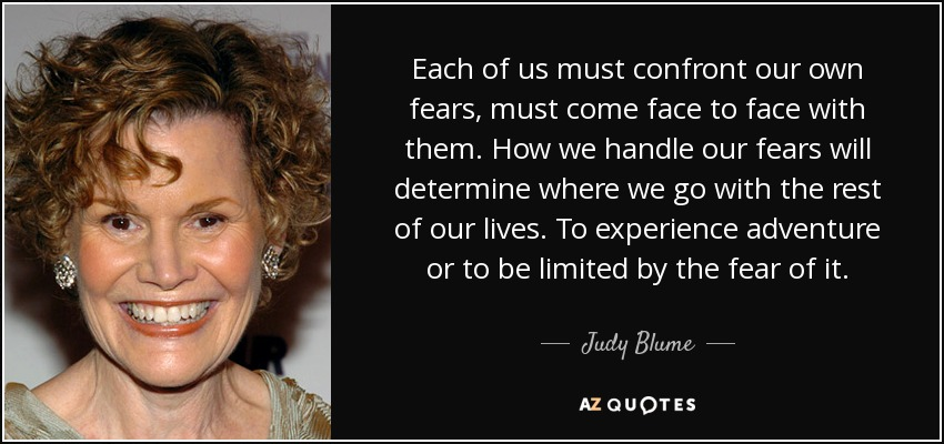 Each of us must confront our own fears, must come face to face with them. How we handle our fears will determine where we go with the rest of our lives. To experience adventure or to be limited by the fear of it. - Judy Blume