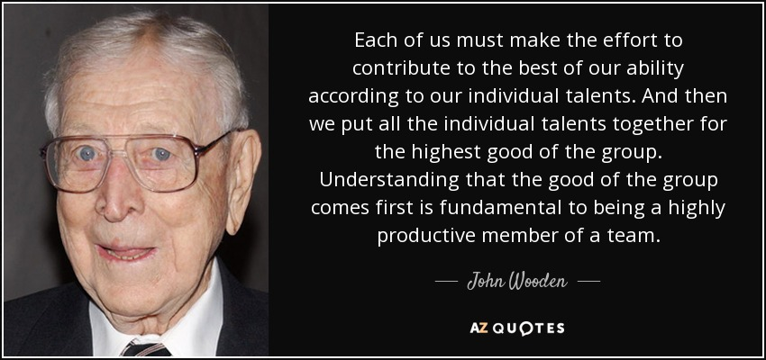 Each of us must make the effort to contribute to the best of our ability according to our individual talents. And then we put all the individual talents together for the highest good of the group. Understanding that the good of the group comes first is fundamental to being a highly productive member of a team. - John Wooden