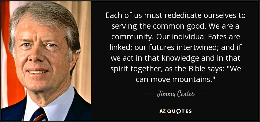 Each of us must rededicate ourselves to serving the common good. We are a community. Our individual Fates are linked; our futures intertwined; and if we act in that knowledge and in that spirit together, as the Bible says: