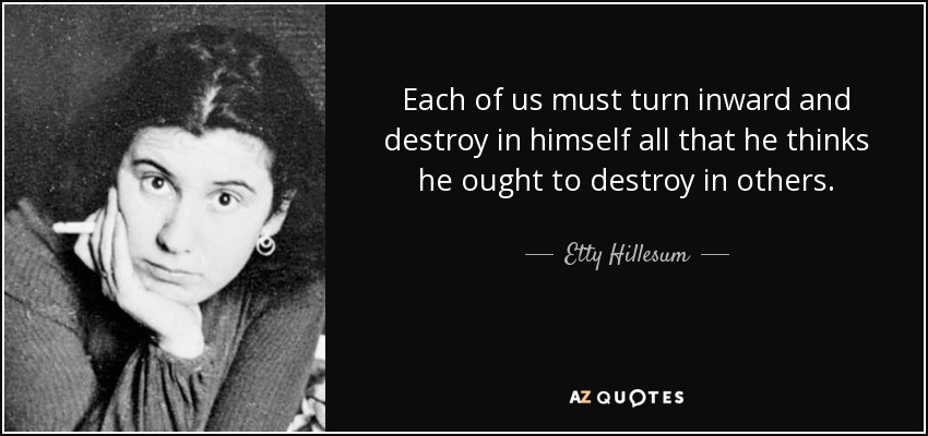 Each of us must turn inward and destroy in himself all that he thinks he ought to destroy in others. - Etty Hillesum