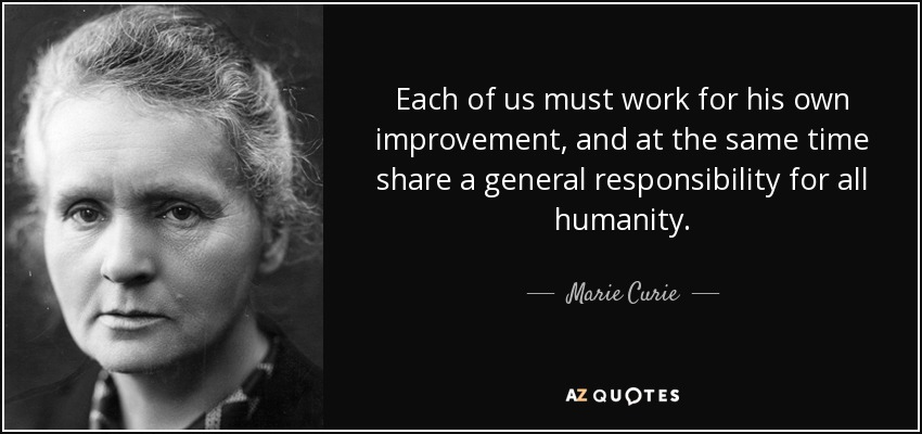 Each of us must work for his own improvement, and at the same time share a general responsibility for all humanity. - Marie Curie