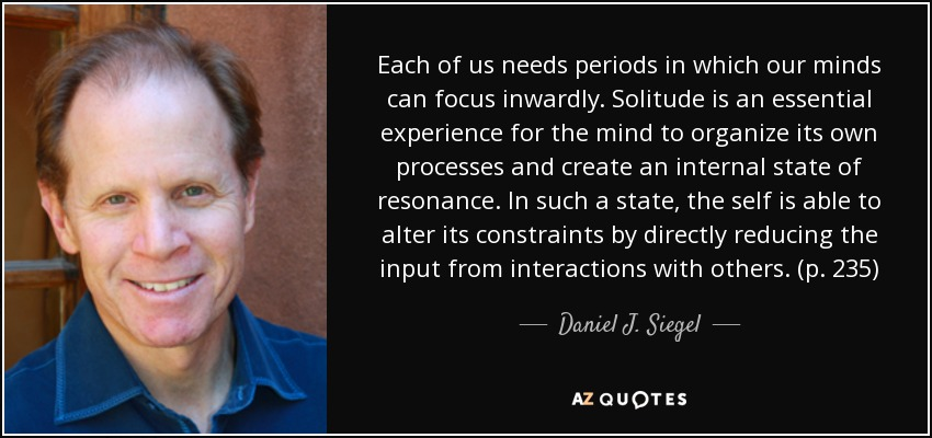 Each of us needs periods in which our minds can focus inwardly. Solitude is an essential experience for the mind to organize its own processes and create an internal state of resonance. In such a state, the self is able to alter its constraints by directly reducing the input from interactions with others. (p. 235) - Daniel J. Siegel