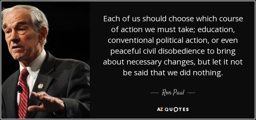 Each of us should choose which course of action we must take; education, conventional political action, or even peaceful civil disobedience to bring about necessary changes, but let it not be said that we did nothing. - Ron Paul