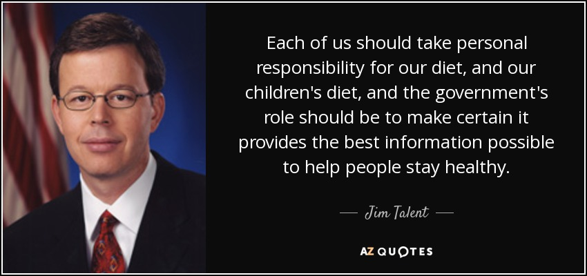 Each of us should take personal responsibility for our diet, and our children's diet, and the government's role should be to make certain it provides the best information possible to help people stay healthy. - Jim Talent