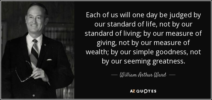 Each of us will one day be judged by our standard of life, not by our standard of living; by our measure of giving, not by our measure of wealth; by our simple goodness, not by our seeming greatness. - William Arthur Ward