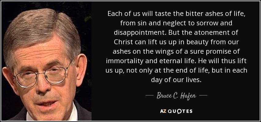 Each of us will taste the bitter ashes of life, from sin and neglect to sorrow and disappointment. But the atonement of Christ can lift us up in beauty from our ashes on the wings of a sure promise of immortality and eternal life. He will thus lift us up, not only at the end of life, but in each day of our lives. - Bruce C. Hafen