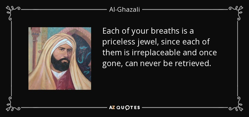 Each of your breaths is a priceless jewel, since each of them is irreplaceable and once gone, can never be retrieved. - Al-Ghazali