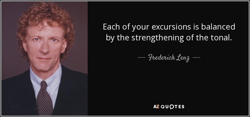 Each of your excursions is balanced by the strengthening of the tonal. - Frederick Lenz