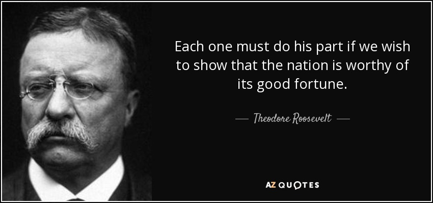 Each one must do his part if we wish to show that the nation is worthy of its good fortune. - Theodore Roosevelt