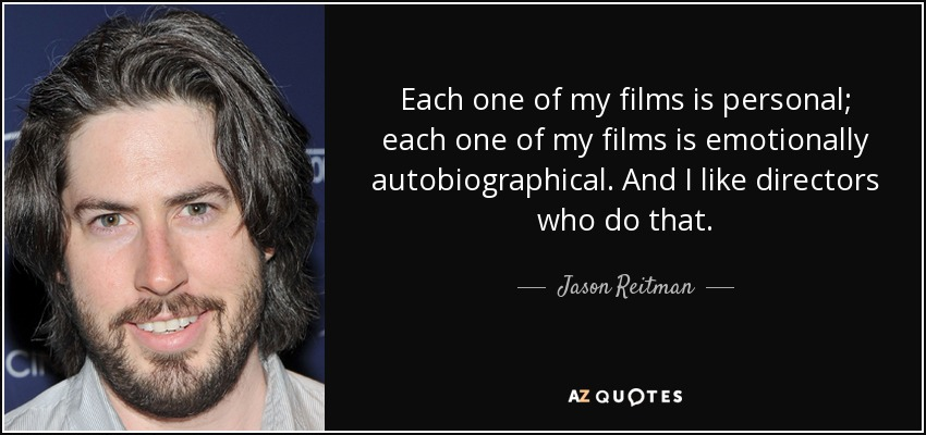 Each one of my films is personal; each one of my films is emotionally autobiographical. And I like directors who do that. - Jason Reitman