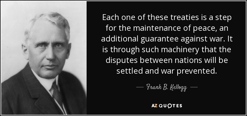Each one of these treaties is a step for the maintenance of peace, an additional guarantee against war. It is through such machinery that the disputes between nations will be settled and war prevented. - Frank B. Kellogg
