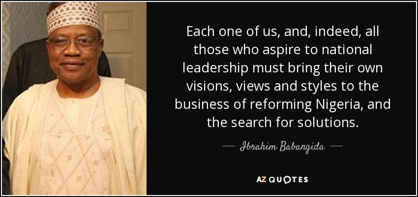 Each one of us, and, indeed, all those who aspire to national leadership must bring their own visions, views and styles to the business of reforming Nigeria, and the search for solutions. - Ibrahim Babangida
