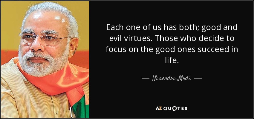 Each one of us has both; good and evil virtues. Those who decide to focus on the good ones succeed in life. - Narendra Modi