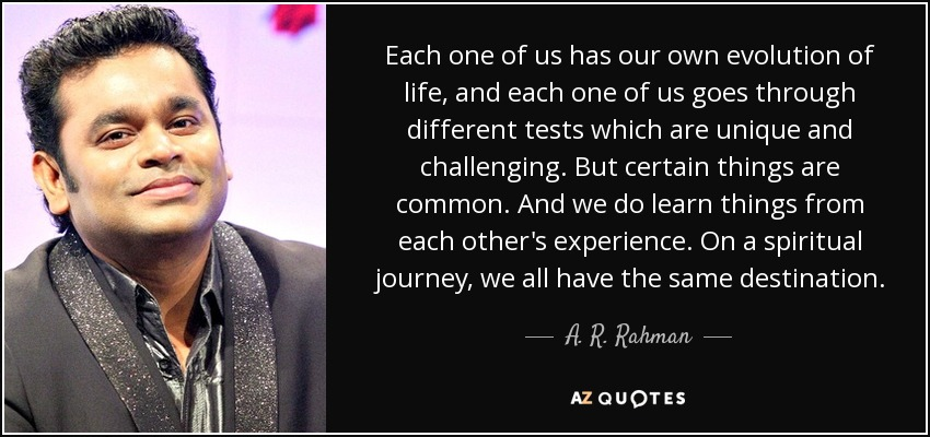 Each one of us has our own evolution of life, and each one of us goes through different tests which are unique and challenging. But certain things are common. And we do learn things from each other's experience. On a spiritual journey, we all have the same destination. - A. R. Rahman