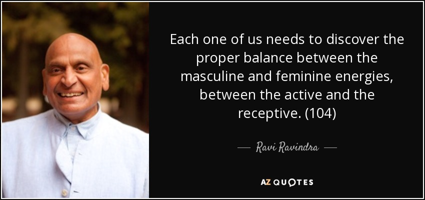 Each one of us needs to discover the proper balance between the masculine and feminine energies, between the active and the receptive. (104) - Ravi Ravindra