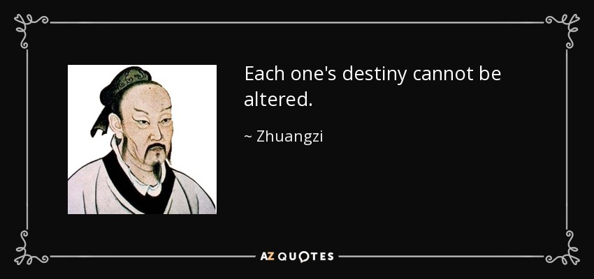 Each one's destiny cannot be altered. - Zhuangzi