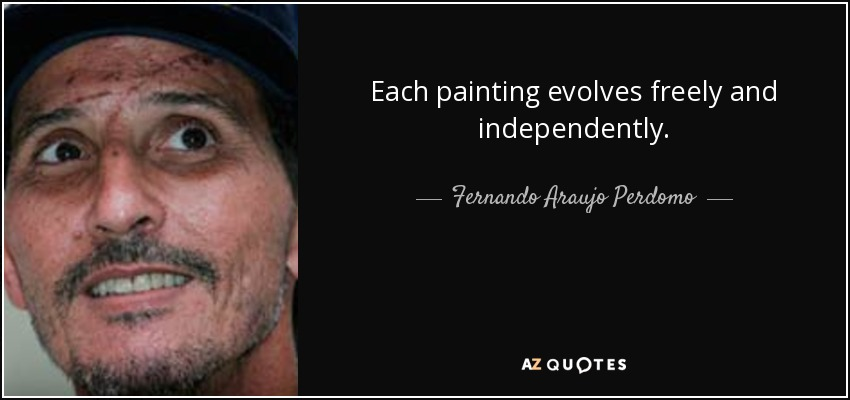 Each painting evolves freely and independently. - Fernando Araujo Perdomo
