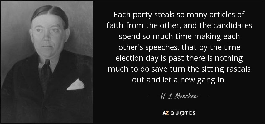 Each party steals so many articles of faith from the other, and the candidates spend so much time making each other's speeches, that by the time election day is past there is nothing much to do save turn the sitting rascals out and let a new gang in. - H. L. Mencken