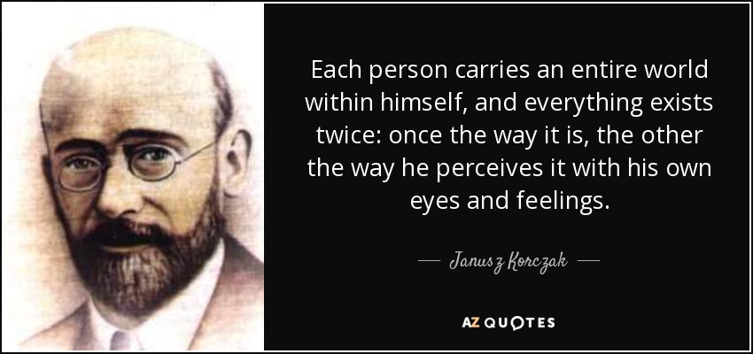 Each person carries an entire world within himself, and everything exists twice: once the way it is, the other the way he perceives it with his own eyes and feelings. - Janusz Korczak