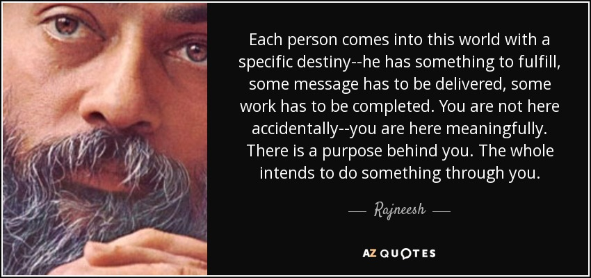 Each person comes into this world with a specific destiny--he has something to fulfill, some message has to be delivered, some work has to be completed. You are not here accidentally--you are here meaningfully. There is a purpose behind you. The whole intends to do something through you. - Rajneesh