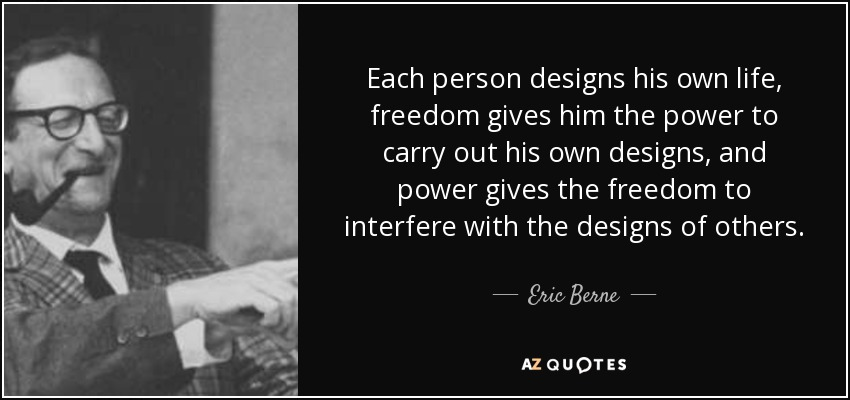Each person designs his own life, freedom gives him the power to carry out his own designs, and power gives the freedom to interfere with the designs of others. - Eric Berne
