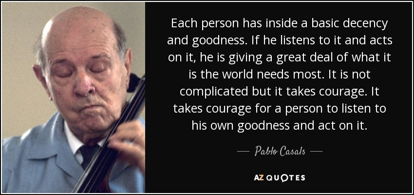 Each person has inside a basic decency and goodness. If he listens to it and acts on it, he is giving a great deal of what it is the world needs most. It is not complicated but it takes courage. It takes courage for a person to listen to his own goodness and act on it. - Pablo Casals