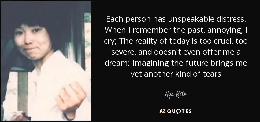 Each person has unspeakable distress. When I remember the past, annoying, I cry; The reality of today is too cruel, too severe, and doesn't even offer me a dream; Imagining the future brings me yet another kind of tears - Aya Kito