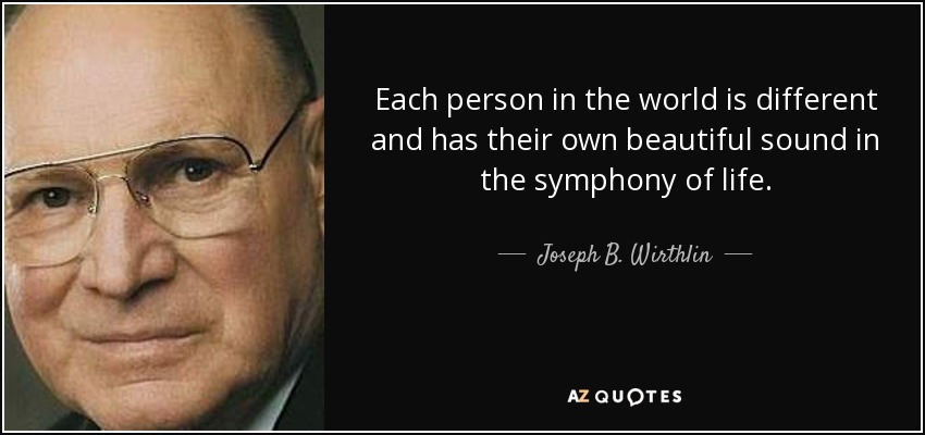 Each person in the world is different and has their own beautiful sound in the symphony of life. - Joseph B. Wirthlin