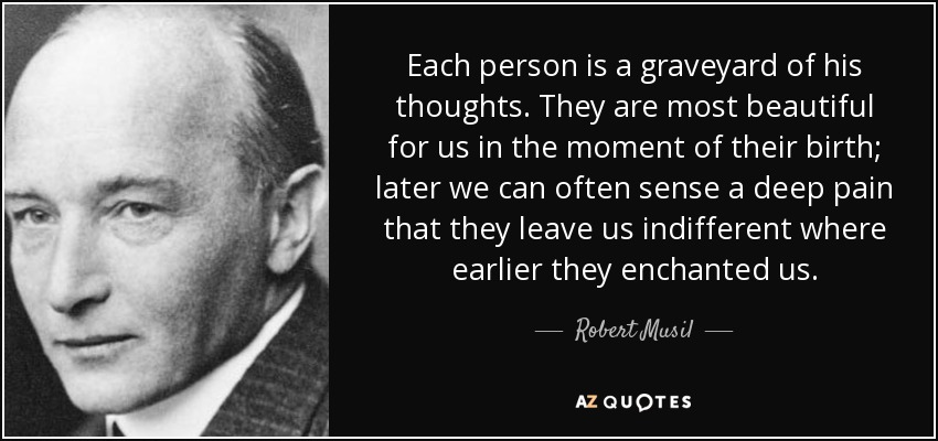 Each person is a graveyard of his thoughts. They are most beautiful for us in the moment of their birth; later we can often sense a deep pain that they leave us indifferent where earlier they enchanted us. - Robert Musil