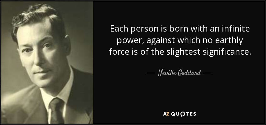 Each person is born with an infinite power, against which no earthly force is of the slightest significance. - Neville Goddard