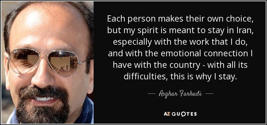 Each person makes their own choice, but my spirit is meant to stay in Iran, especially with the work that I do, and with the emotional connection I have with the country - with all its difficulties, this is why I stay. - Asghar Farhadi