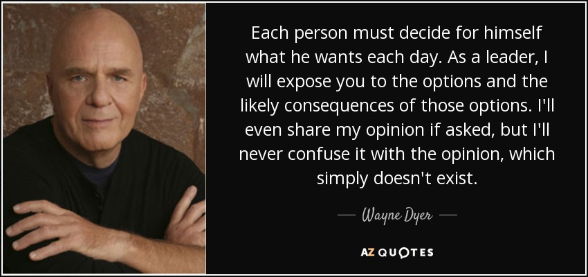 Each person must decide for himself what he wants each day. As a leader, I will expose you to the options and the likely consequences of those options. I'll even share my opinion if asked, but I'll never confuse it with the opinion, which simply doesn't exist. - Wayne Dyer