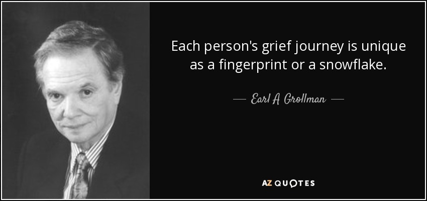 Each person's grief journey is unique as a fingerprint or a snowflake. - Earl A Grollman