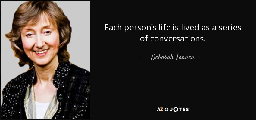 Each person's life is lived as a series of conversations. - Deborah Tannen