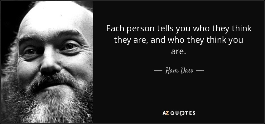 Each person tells you who they think they are, and who they think you are. - Ram Dass