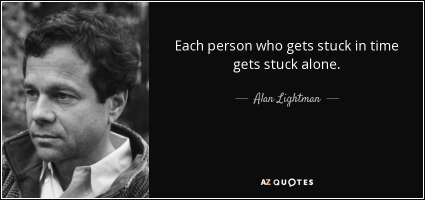 Each person who gets stuck in time gets stuck alone. - Alan Lightman