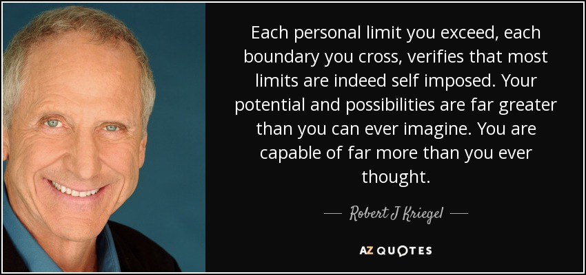 Each personal limit you exceed, each boundary you cross, verifies that most limits are indeed self imposed. Your potential and possibilities are far greater than you can ever imagine. You are capable of far more than you ever thought. - Robert J Kriegel