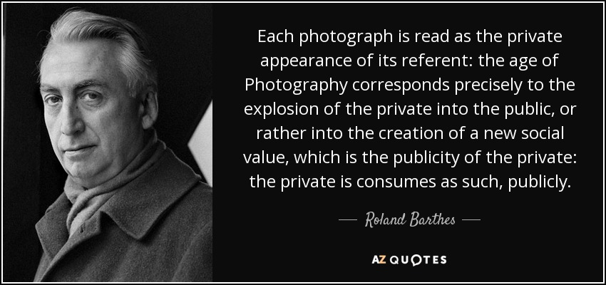 Each photograph is read as the private appearance of its referent: the age of Photography corresponds precisely to the explosion of the private into the public, or rather into the creation of a new social value, which is the publicity of the private: the private is consumes as such, publicly. - Roland Barthes