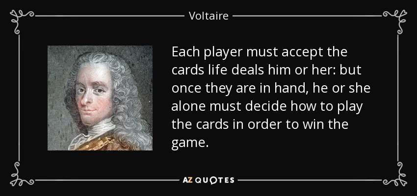 Each player must accept the cards life deals him or her: but once they are in hand, he or she alone must decide how to play the cards in order to win the game. - Voltaire